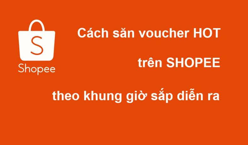 Hướng dẫn cách săn voucher HOT Shopee theo khung giờ sắp diễn ra - Săn Deal trên Shopee